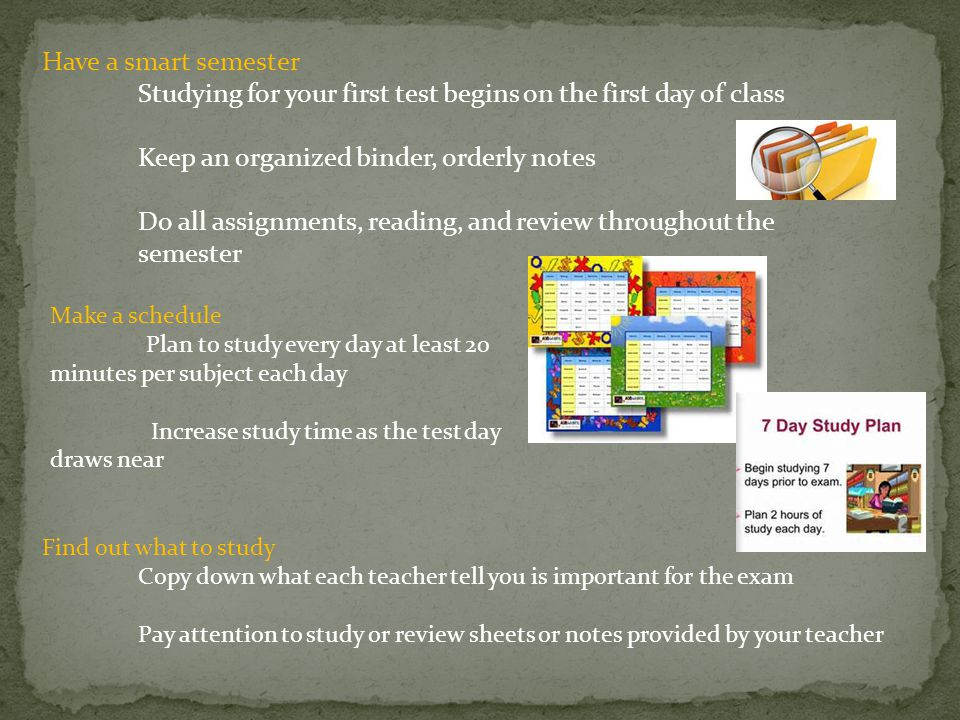 Have a smart semester Studying for your first test begins on the first day of class Keep an organized binder, orderly notes Do all assignments, reading, and review throughout the semester Make a schedule Plan to study every day at least 20 minutes per subject each day Increase study time as the test day draws near Find out what to study Copy down what each teacher tell you is important for the exam Pay attention to study or review sheets or notes provided by your teacher
