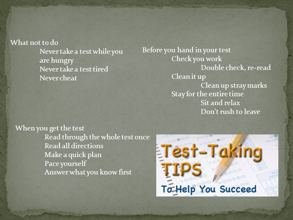 What not to do Never take a test while you are hungry Never take a test tired Never cheat When you get the test Read through the whole test once Read all directions Make a quick plan Pace yourself Answer what you know first Before you hand in your test Check you work Double check, re-read Clean it up Clean up stray marks Stay for the entire time Sit and relax Don t rush to leave