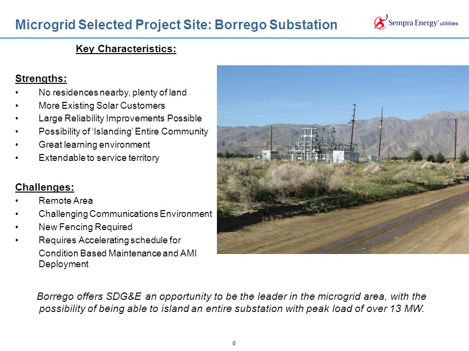 6 Microgrid Selected Project Site: Borrego Substation Borrego offers SDG&E an opportunity to be the leader in the microgrid area, with the possibility of being able to island an entire substation with peak load of over 13 MW.