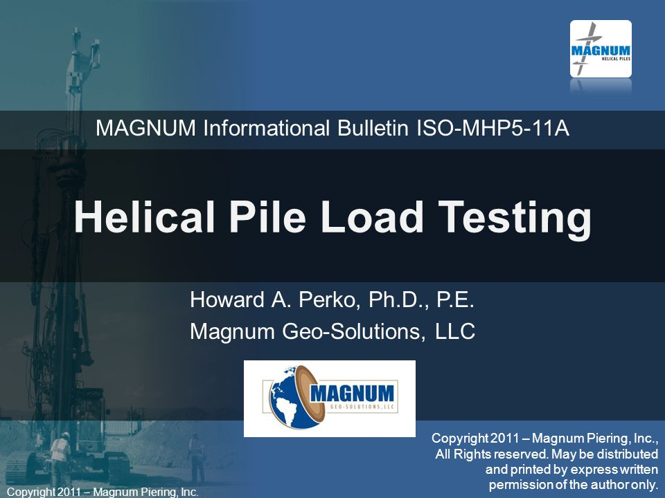 Copyright 2011 – Magnum Piering, Inc. Helical Pile Load Testing Howard A.