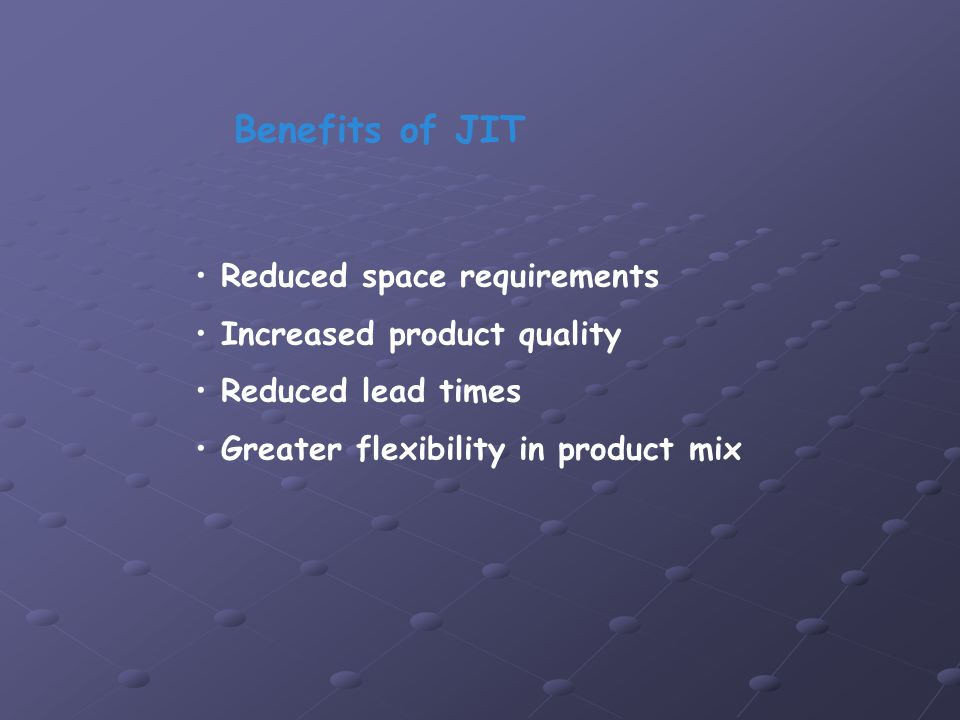 Reduced space requirements Increased product quality Reduced lead times Greater flexibility in product mix Benefits of JIT