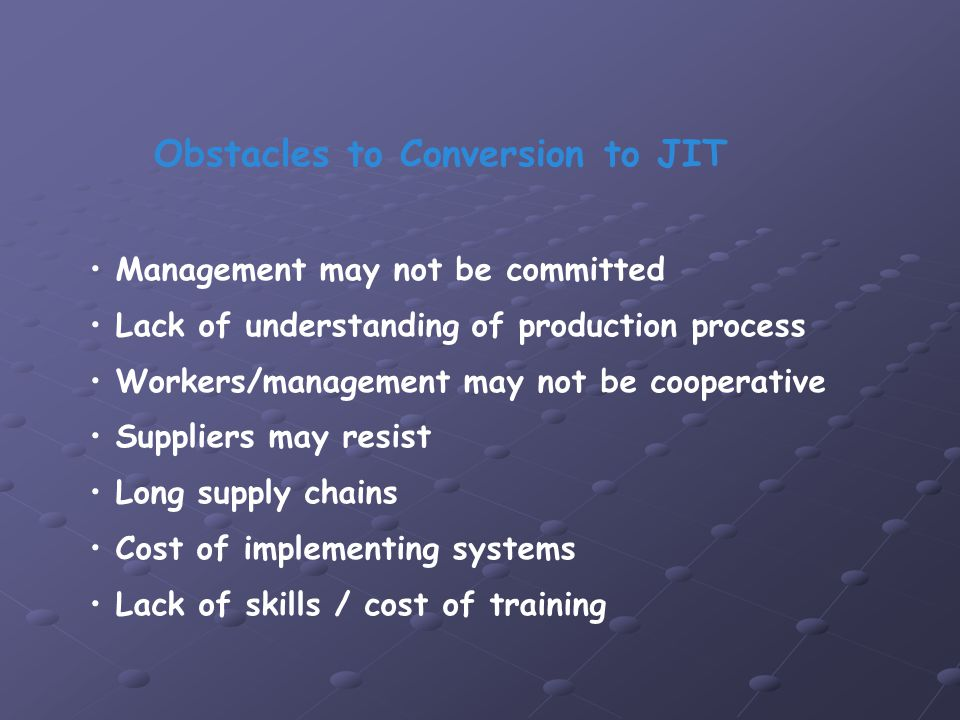 Management may not be committed Lack of understanding of production process Workers/management may not be cooperative Suppliers may resist Long supply chains Cost of implementing systems Lack of skills / cost of training Obstacles to Conversion to JIT