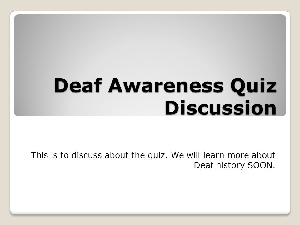 Deaf Awareness Quiz Discussion This is to discuss about the quiz.