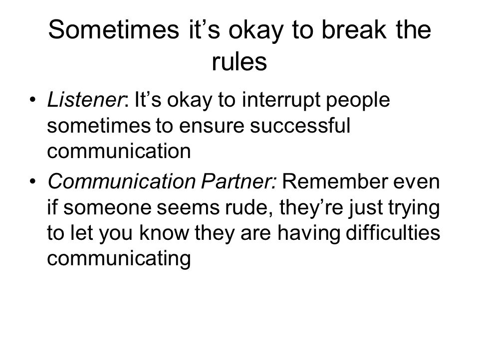 Sometimes it's okay to break the rules Listener: It's okay to interrupt people sometimes to ensure successful communication Communication Partner: Remember even if someone seems rude, they're just trying to let you know they are having difficulties communicating