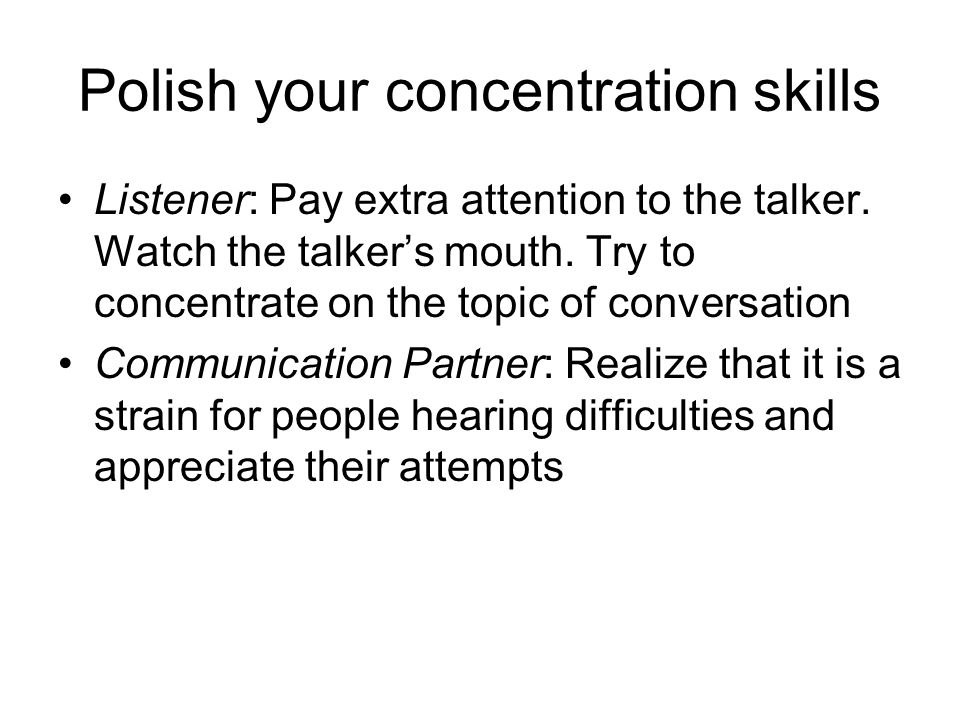 Polish your concentration skills Listener: Pay extra attention to the talker.