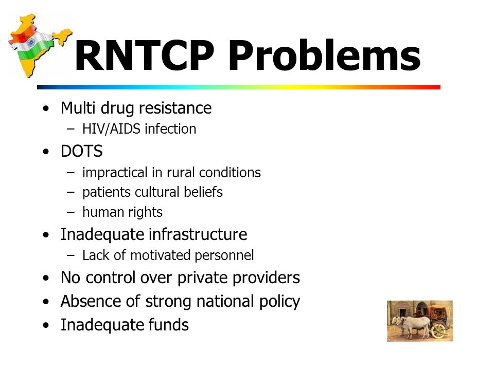 RNTCP Problems Multi drug resistance –HIV/AIDS infection DOTS –impractical in rural conditions –patients cultural beliefs –human rights Inadequate infrastructure –Lack of motivated personnel No control over private providers Absence of strong national policy Inadequate funds