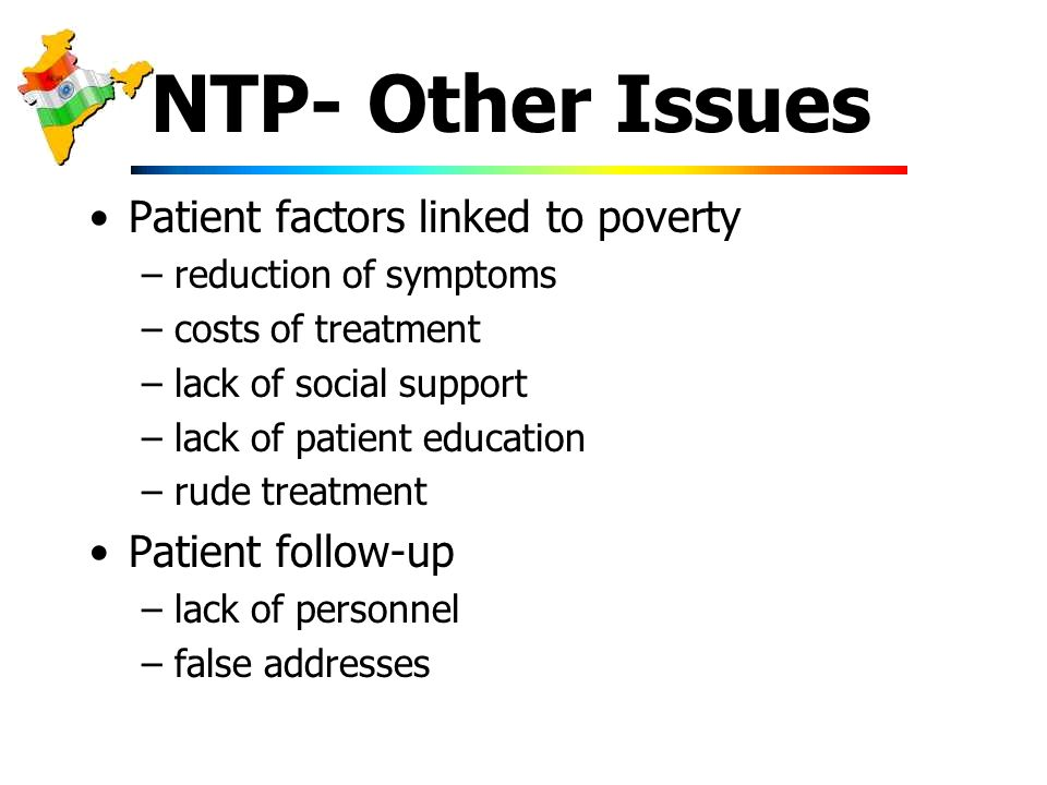 NTP- Other Issues Patient factors linked to poverty –reduction of symptoms –costs of treatment –lack of social support –lack of patient education –rude treatment Patient follow-up –lack of personnel –false addresses