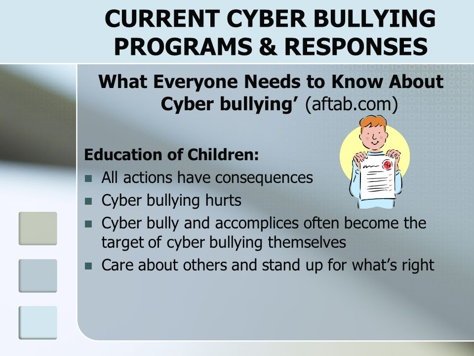 CYBER BULLYING LEGAL ISSUES 'Educator's Guide To Cyber bullying: Addressing the Harm of On-line Social Cruelty' (Nancy Willard, 2005) Law Enforcement should be contacted if educator becomes aware of: Death threats or threats of other forms of violence to a person or property Excessive intimidation or extortion Threats or intimidation that involve any form of bias or discrimination Any evidence of sexual exploitation