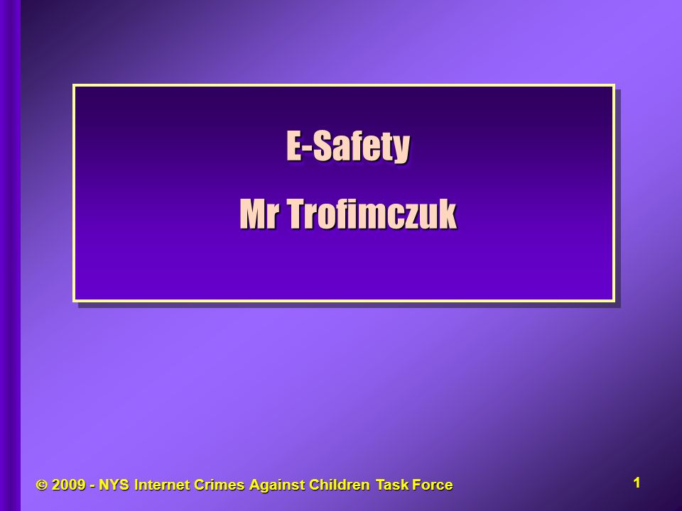  NYS Internet Crimes Against Children Task Force E-Safety Mr Trofimczuk E-Safety 1
