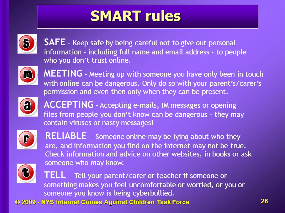  NYS Internet Crimes Against Children Task Force SMART rules 26 SAFE – Keep safe by being careful not to give out personal information – including full name and  address - to people who you don't trust online.