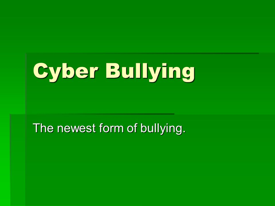 Cyber Bullying The newest form of bullying.