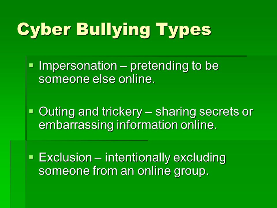Cyber Bullying Types  Impersonation – pretending to be someone else online.