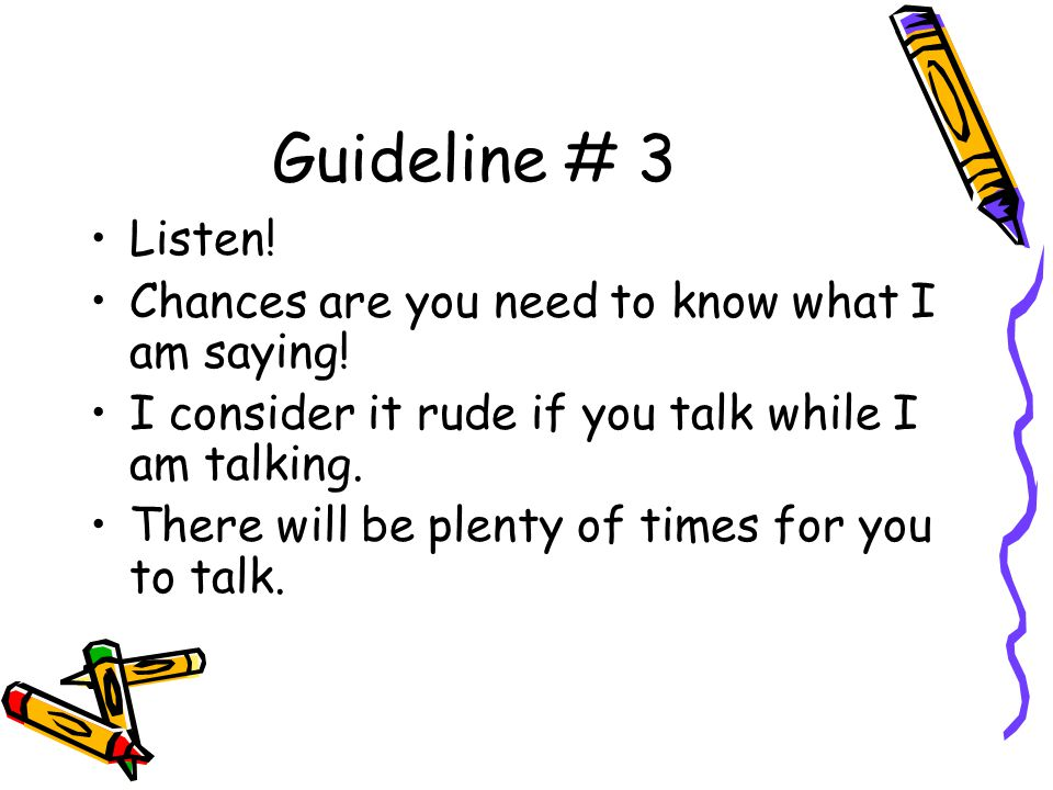 Guideline # 3 Listen. Chances are you need to know what I am saying.
