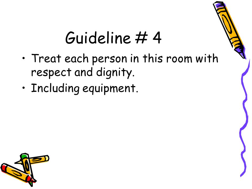 Guideline # 4 Treat each person in this room with respect and dignity. Including equipment.