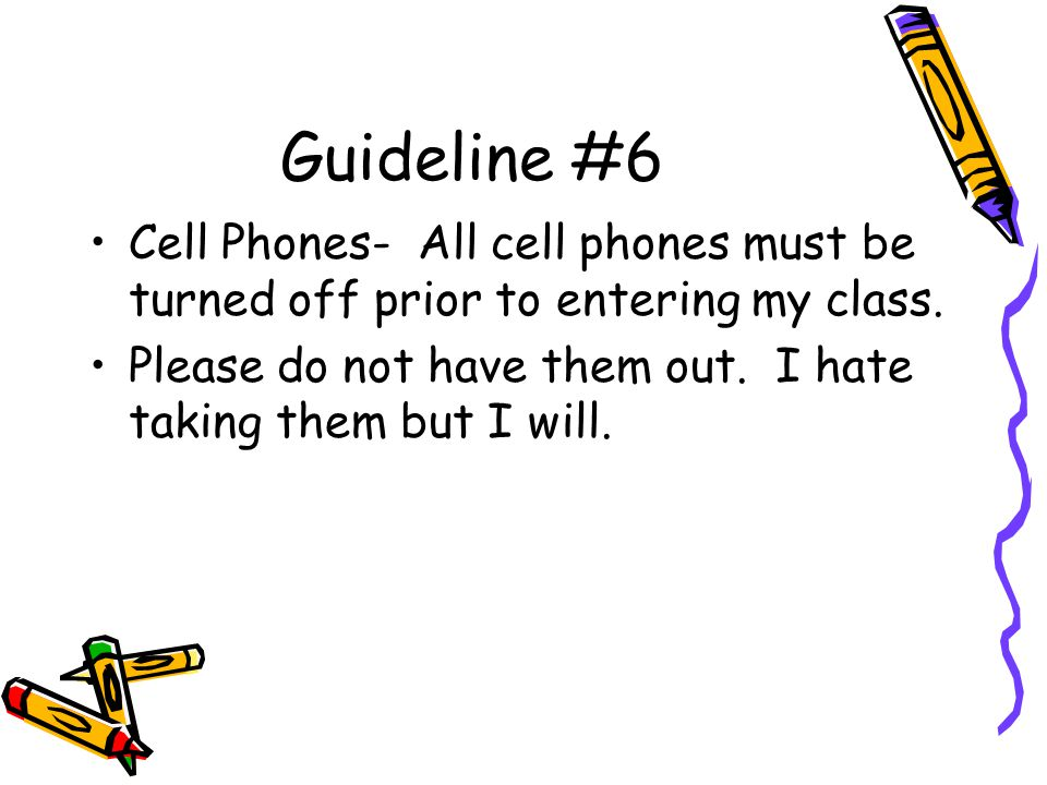 Guideline #6 Cell Phones- All cell phones must be turned off prior to entering my class.