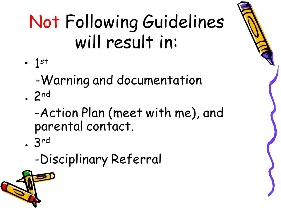 Not Following Guidelines will result in: 1 st -Warning and documentation ● 2 nd -Action Plan (meet with me), and parental contact.