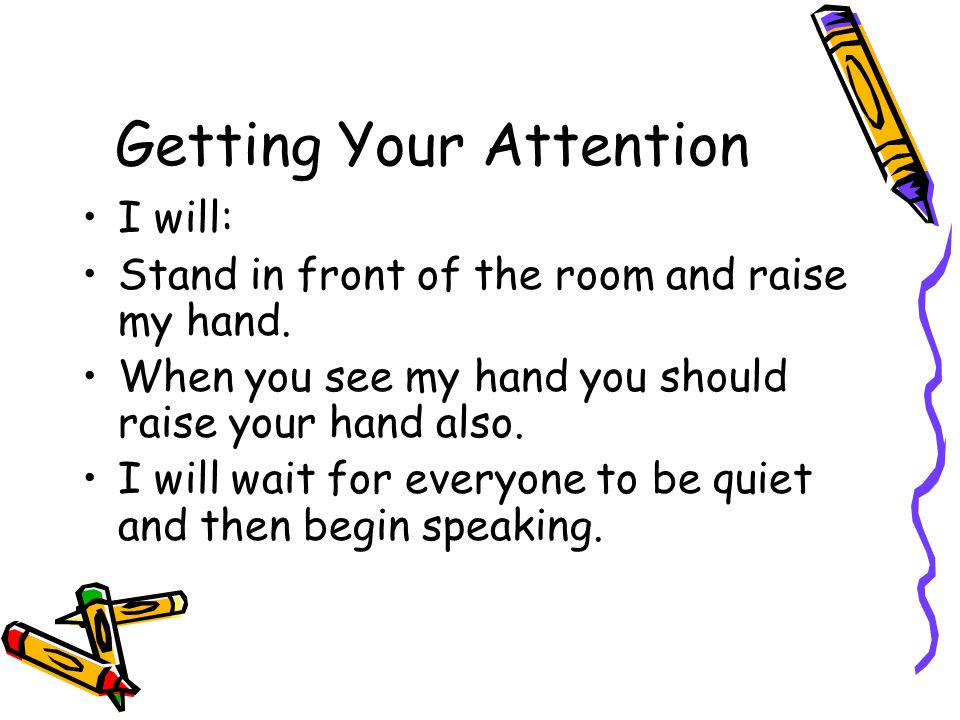 Getting Your Attention I will: Stand in front of the room and raise my hand.