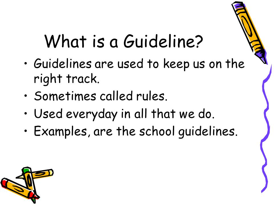 What is a Guideline. Guidelines are used to keep us on the right track.