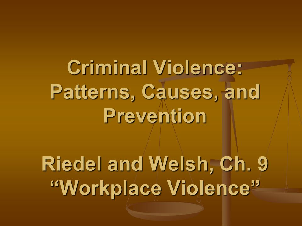 Criminal Violence: Patterns, Causes, and Prevention Riedel and Welsh, Ch. 9 Workplace Violence