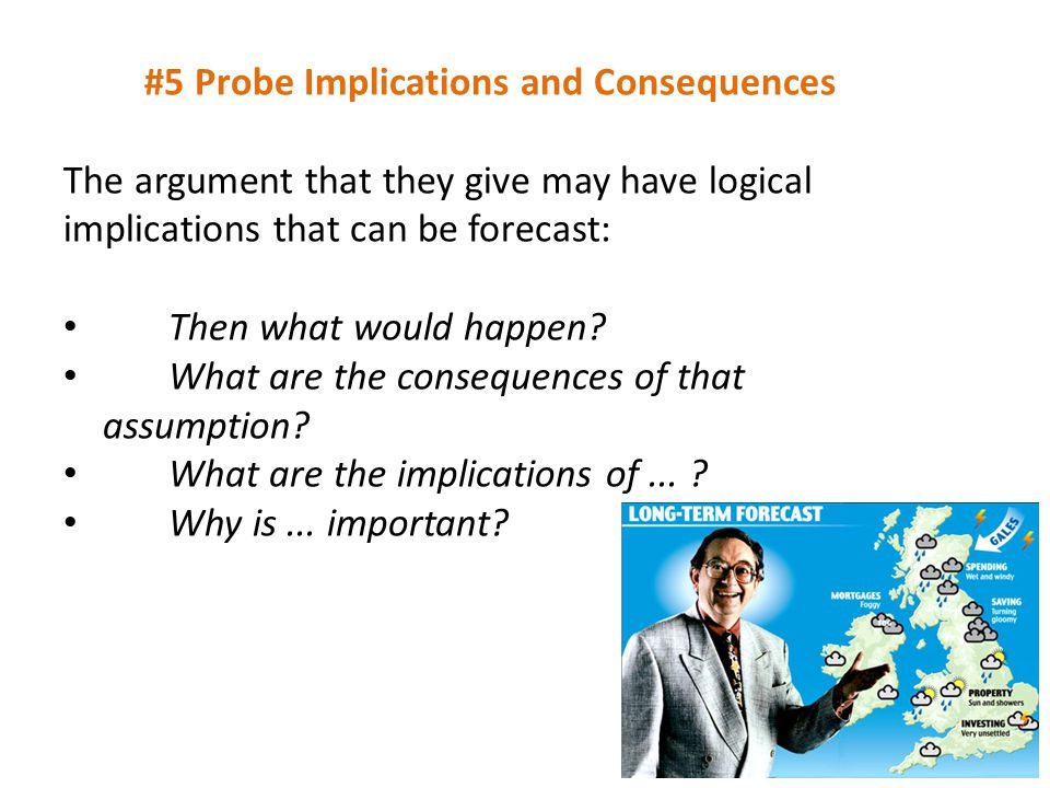 #5 Probe Implications and Consequences The argument that they give may have logical implications that can be forecast: Then what would happen.