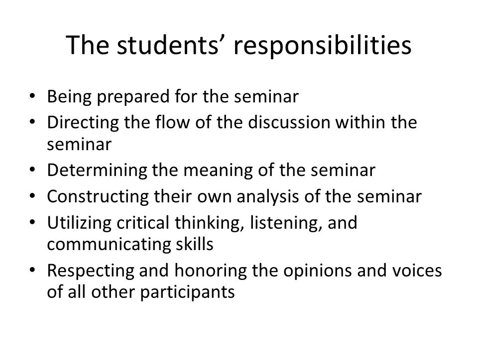 The students' responsibilities Being prepared for the seminar Directing the flow of the discussion within the seminar Determining the meaning of the seminar Constructing their own analysis of the seminar Utilizing critical thinking, listening, and communicating skills Respecting and honoring the opinions and voices of all other participants