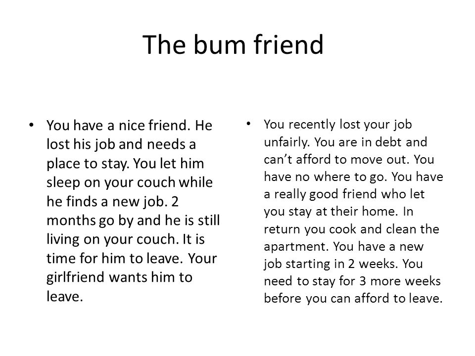 The bum friend You have a nice friend. He lost his job and needs a place to stay.