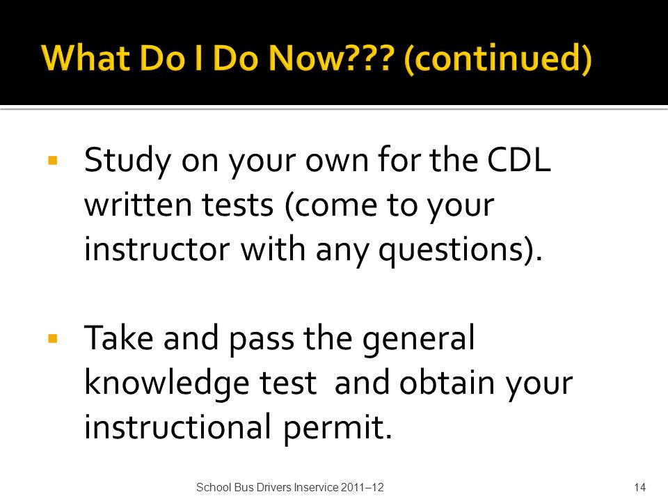  Study on your own for the CDL written tests (come to your instructor with any questions).