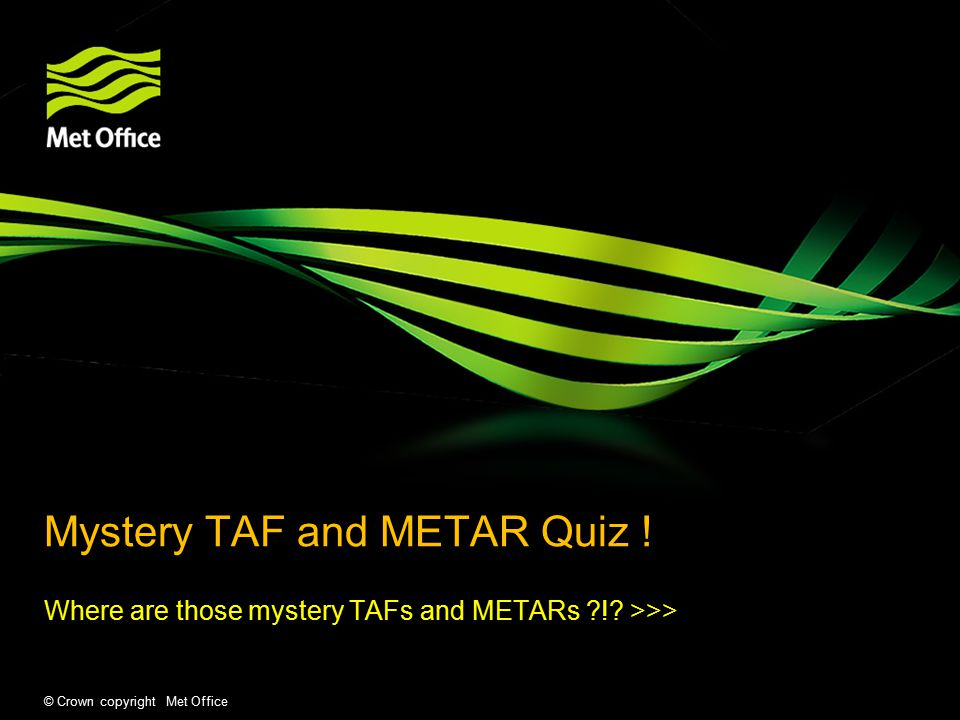 © Crown copyright Met Office Mystery TAF and METAR Quiz .