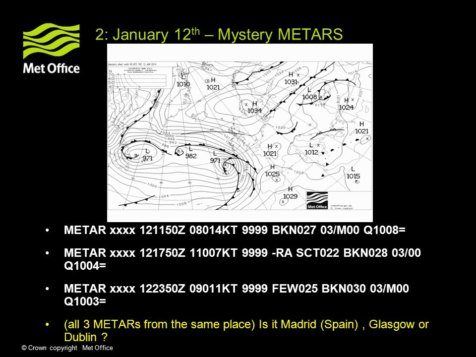 © Crown copyright Met Office 2: January 12 th – Mystery METARS METAR xxxx Z 08014KT 9999 BKN027 03/M00 Q1008= METAR xxxx Z 11007KT RA SCT022 BKN028 03/00 Q1004= METAR xxxx Z 09011KT 9999 FEW025 BKN030 03/M00 Q1003= (all 3 METARs from the same place) Is it Madrid (Spain), Glasgow or Dublin