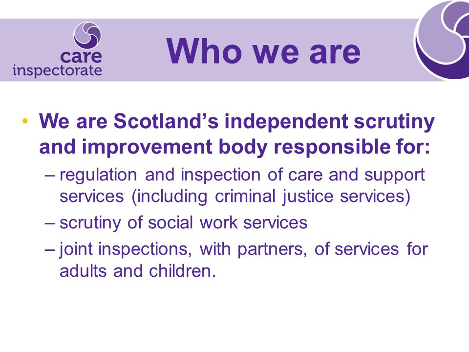 Who we are We are Scotland's independent scrutiny and improvement body responsible for: –regulation and inspection of care and support services (including criminal justice services) –scrutiny of social work services –joint inspections, with partners, of services for adults and children.