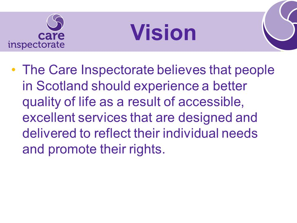 The Care Inspectorate believes that people in Scotland should experience a better quality of life as a result of accessible, excellent services that are designed and delivered to reflect their individual needs and promote their rights.