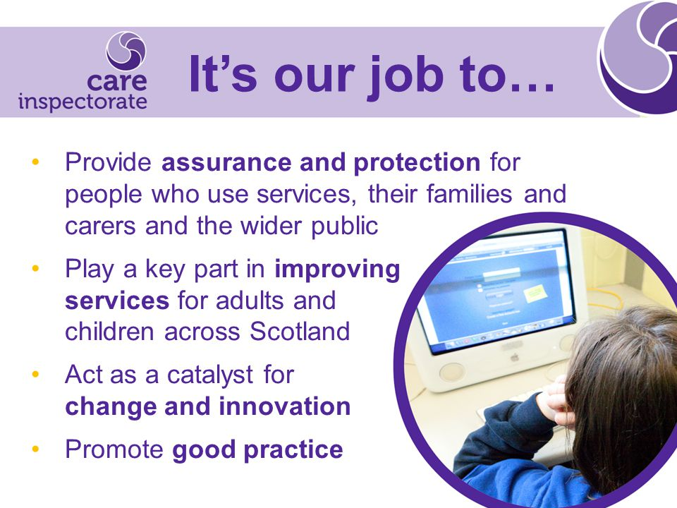 Provide assurance and protection for people who use services, their families and carers and the wider public Play a key part in improving services for adults and children across Scotland Act as a catalyst for change and innovation Promote good practice It's our job to…