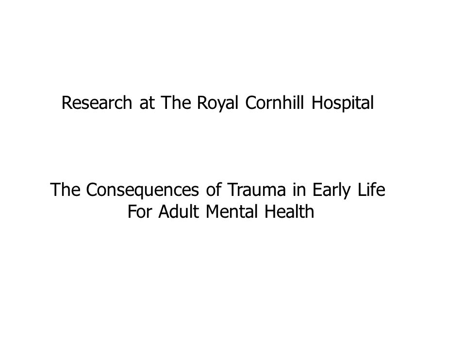 Research at The Royal Cornhill Hospital The Consequences of Trauma in Early Life For Adult Mental Health