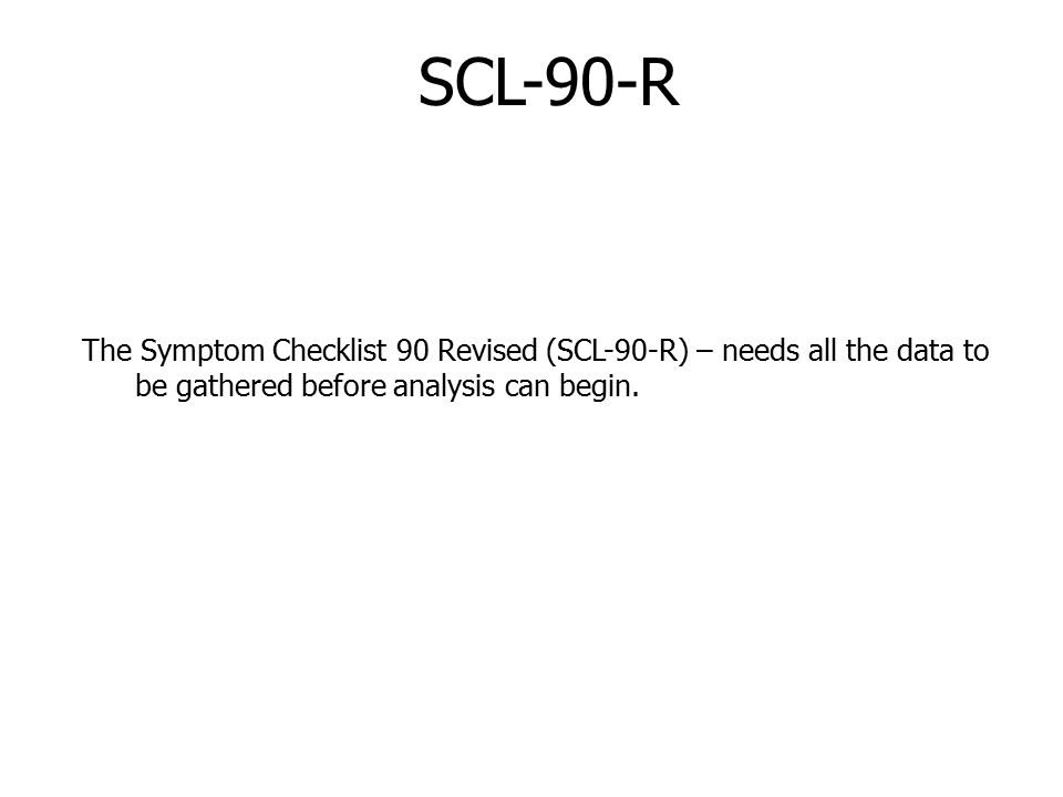 SCL-90-R The Symptom Checklist 90 Revised (SCL-90-R) – needs all the data to be gathered before analysis can begin.