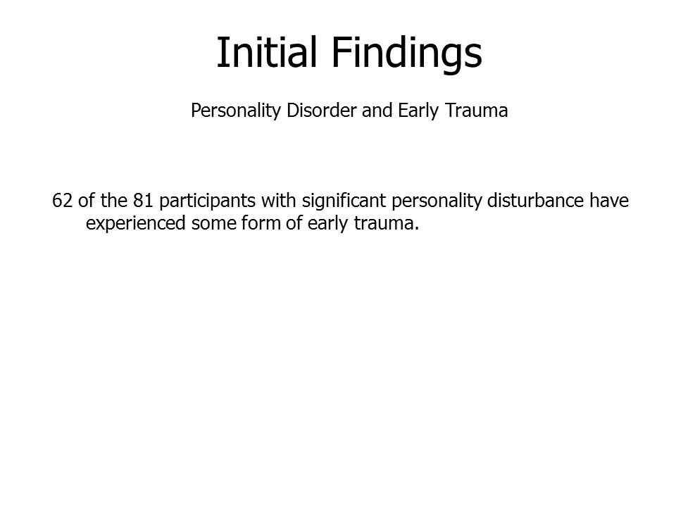 Initial Findings Personality Disorder and Early Trauma 62 of the 81 participants with significant personality disturbance have experienced some form of early trauma.