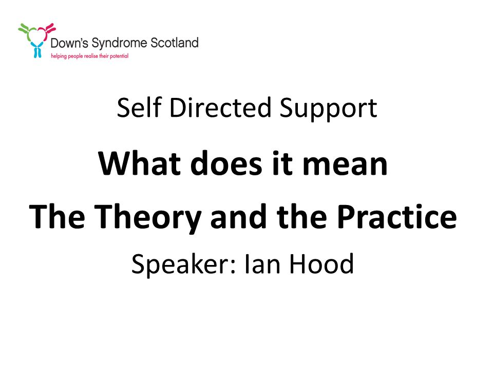 Self Directed Support What does it mean The Theory and the Practice Speaker: Ian Hood
