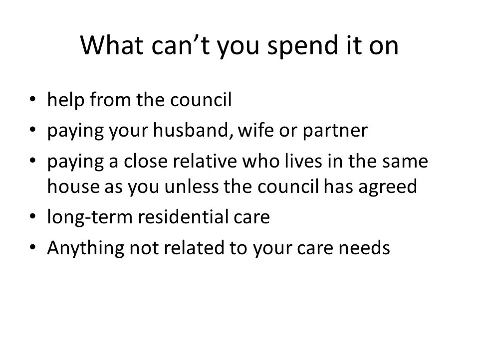 What can't you spend it on help from the council paying your husband, wife or partner paying a close relative who lives in the same house as you unless the council has agreed long-term residential care Anything not related to your care needs