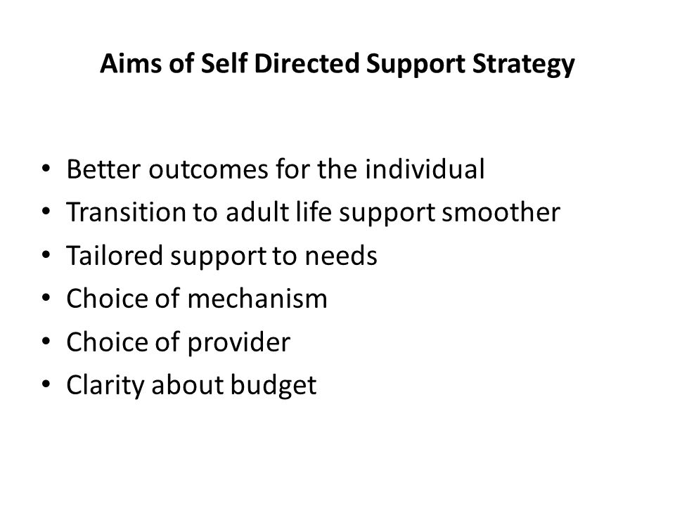Aims of Self Directed Support Strategy Better outcomes for the individual Transition to adult life support smoother Tailored support to needs Choice of mechanism Choice of provider Clarity about budget