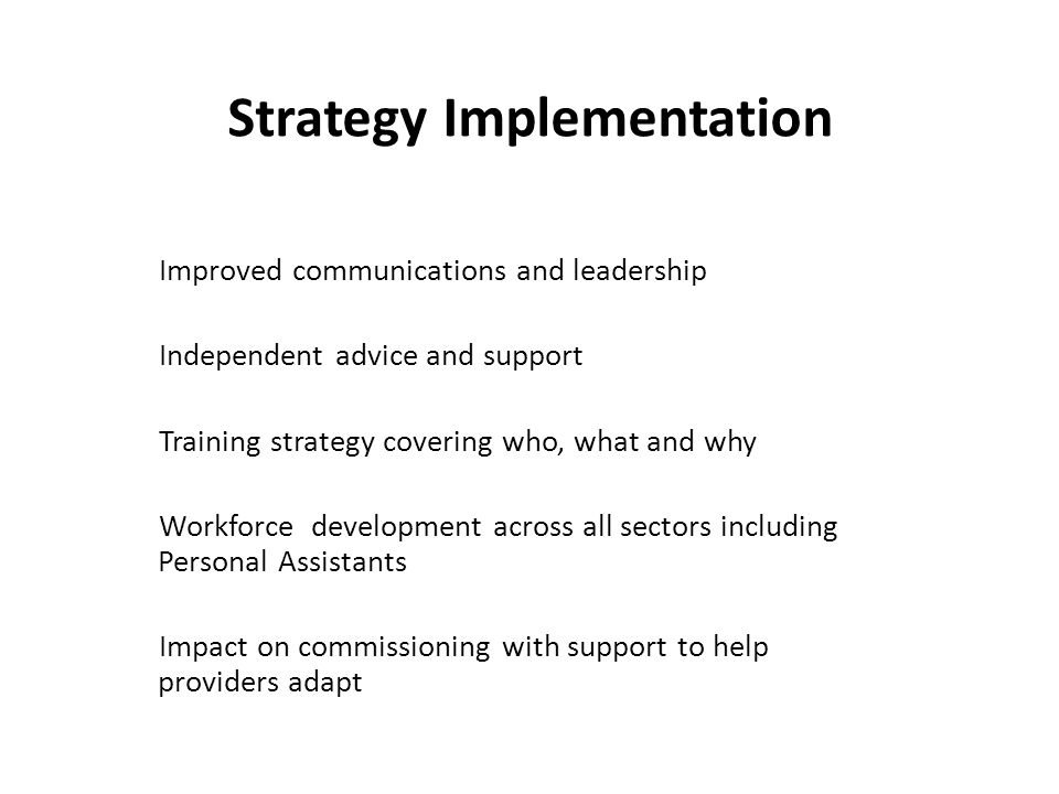 Strategy Implementation Improved communications and leadership Independent advice and support Training strategy covering who, what and why Workforce development across all sectors including Personal Assistants Impact on commissioning with support to help providers adapt