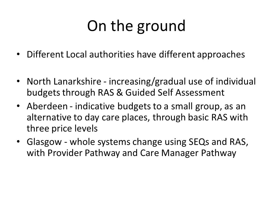 On the ground Different Local authorities have different approaches North Lanarkshire - increasing/gradual use of individual budgets through RAS & Guided Self Assessment Aberdeen - indicative budgets to a small group, as an alternative to day care places, through basic RAS with three price levels Glasgow - whole systems change using SEQs and RAS, with Provider Pathway and Care Manager Pathway