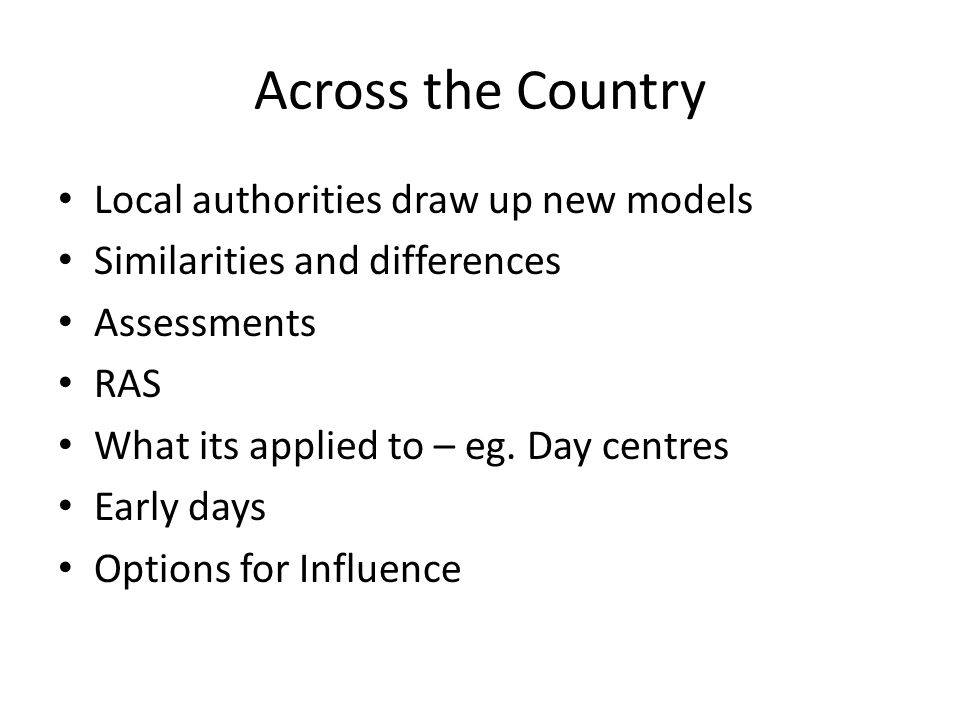 Across the Country Local authorities draw up new models Similarities and differences Assessments RAS What its applied to – eg.