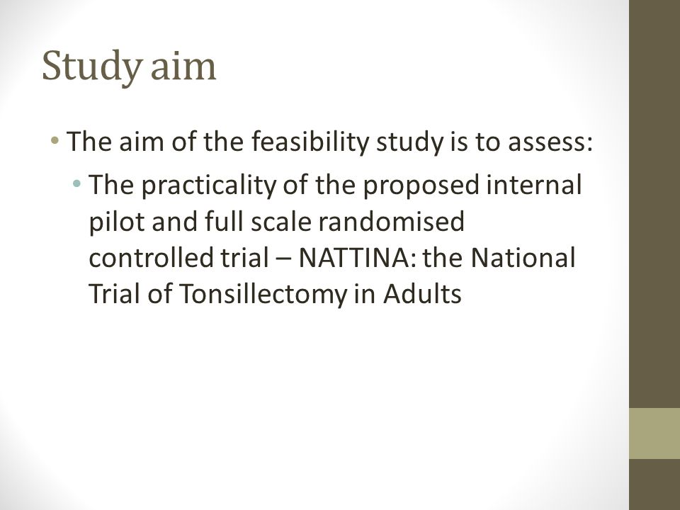 Study aim The aim of the feasibility study is to assess: The practicality of the proposed internal pilot and full scale randomised controlled trial – NATTINA: the National Trial of Tonsillectomy in Adults