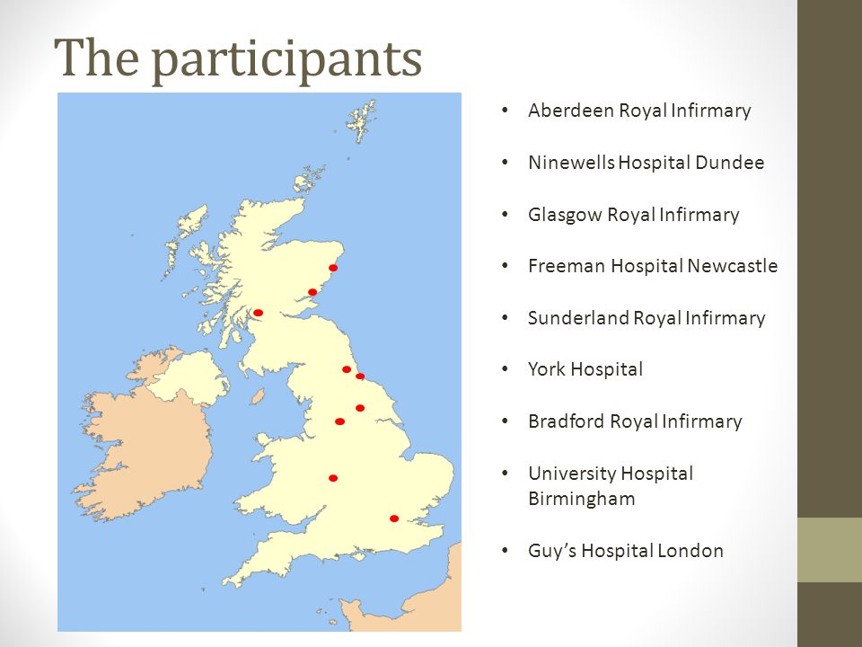 The participants Aberdeen Royal Infirmary Ninewells Hospital Dundee Glasgow Royal Infirmary Freeman Hospital Newcastle Sunderland Royal Infirmary York Hospital Bradford Royal Infirmary University Hospital Birmingham Guy's Hospital London