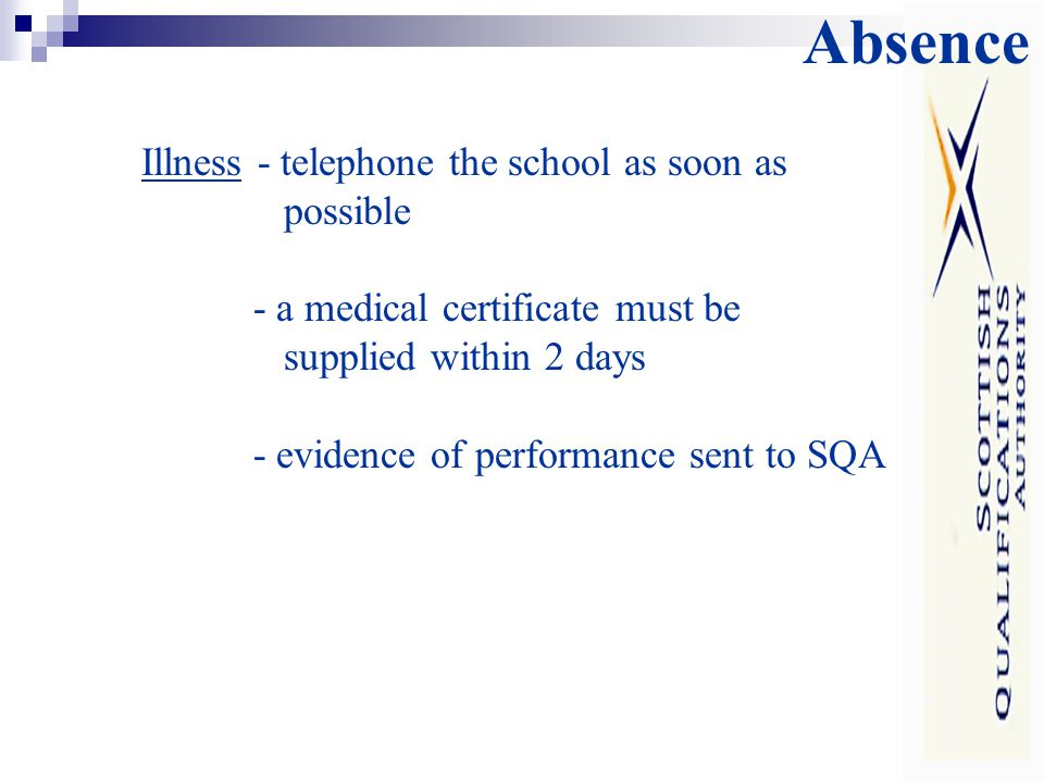 Absence Illness - telephone the school as soon as possible - a medical certificate must be supplied within 2 days - evidence of performance sent to SQA