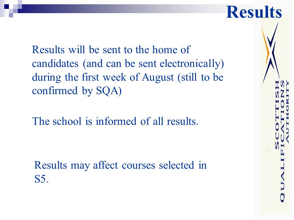 Results Results will be sent to the home of candidates (and can be sent electronically) during the first week of August (still to be confirmed by SQA) The school is informed of all results.