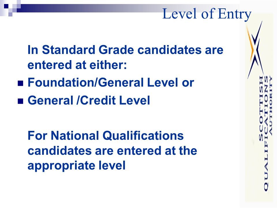 Level of Entry In Standard Grade candidates are entered at either: Foundation/General Level or General /Credit Level For National Qualifications candidates are entered at the appropriate level