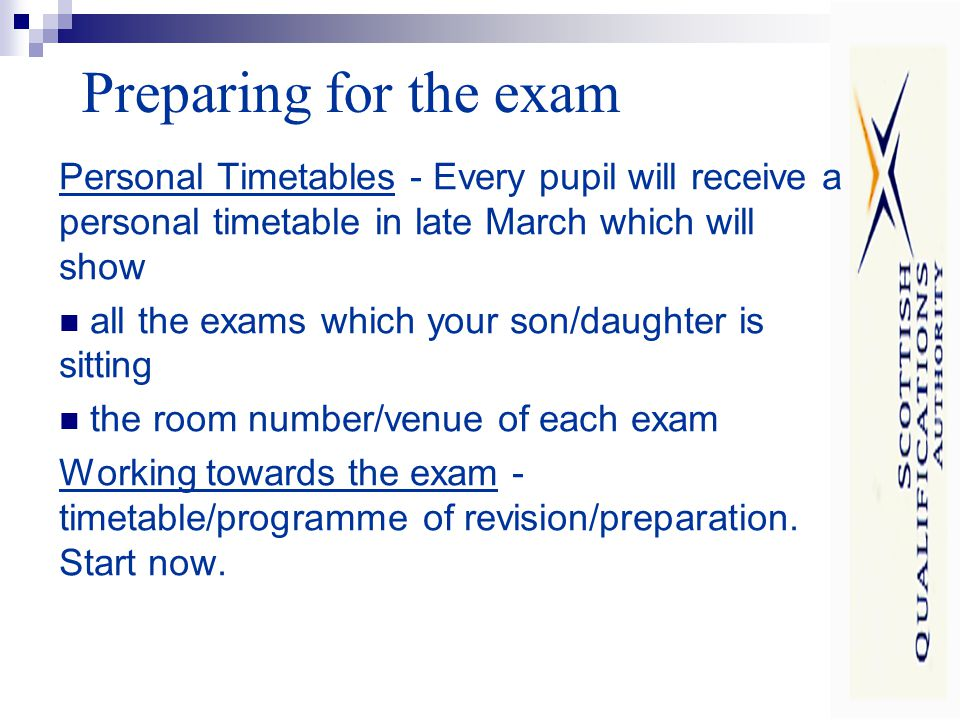 Preparing for the exam Personal Timetables - Every pupil will receive a personal timetable in late March which will show all the exams which your son/daughter is sitting the room number/venue of each exam Working towards the exam - timetable/programme of revision/preparation.