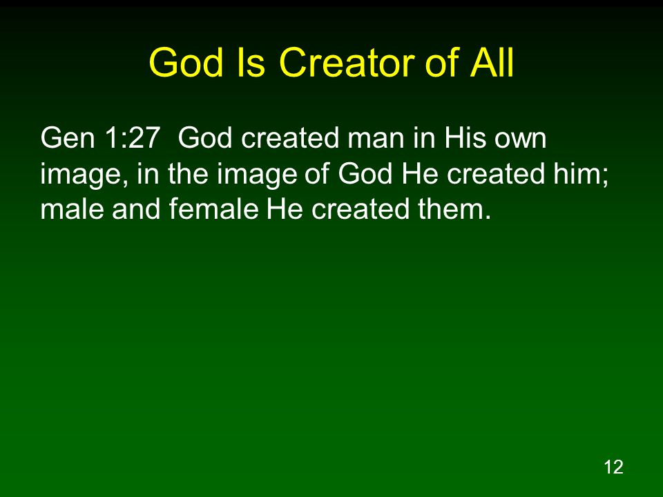 12 God Is Creator of All Gen 1:27 God created man in His own image, in the image of God He created him; male and female He created them.