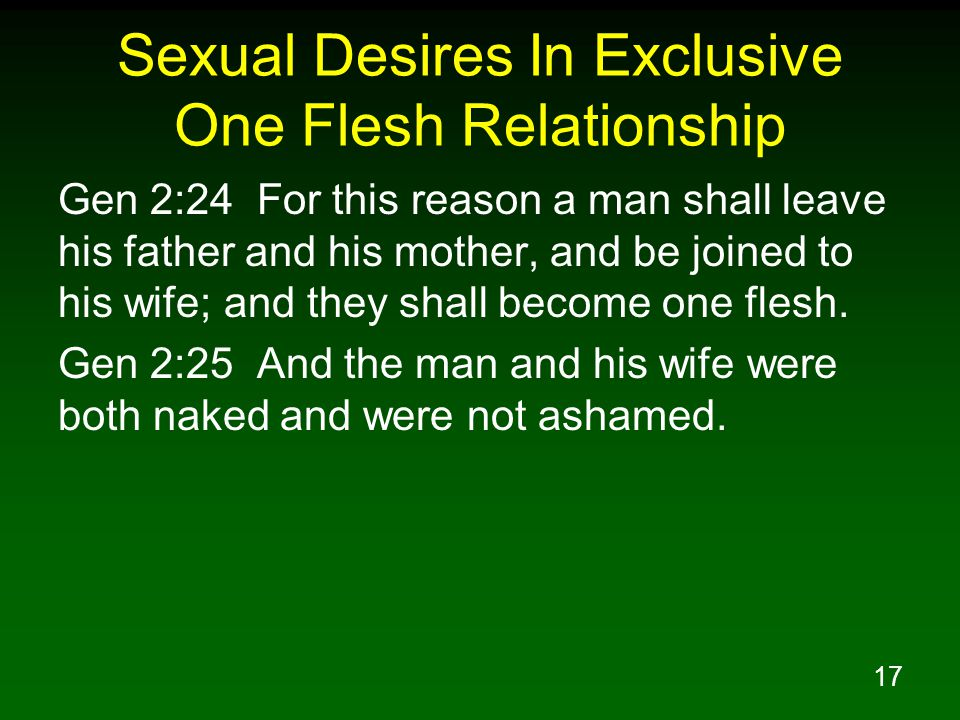 17 Sexual Desires In Exclusive One Flesh Relationship Gen 2:24 For this reason a man shall leave his father and his mother, and be joined to his wife; and they shall become one flesh.