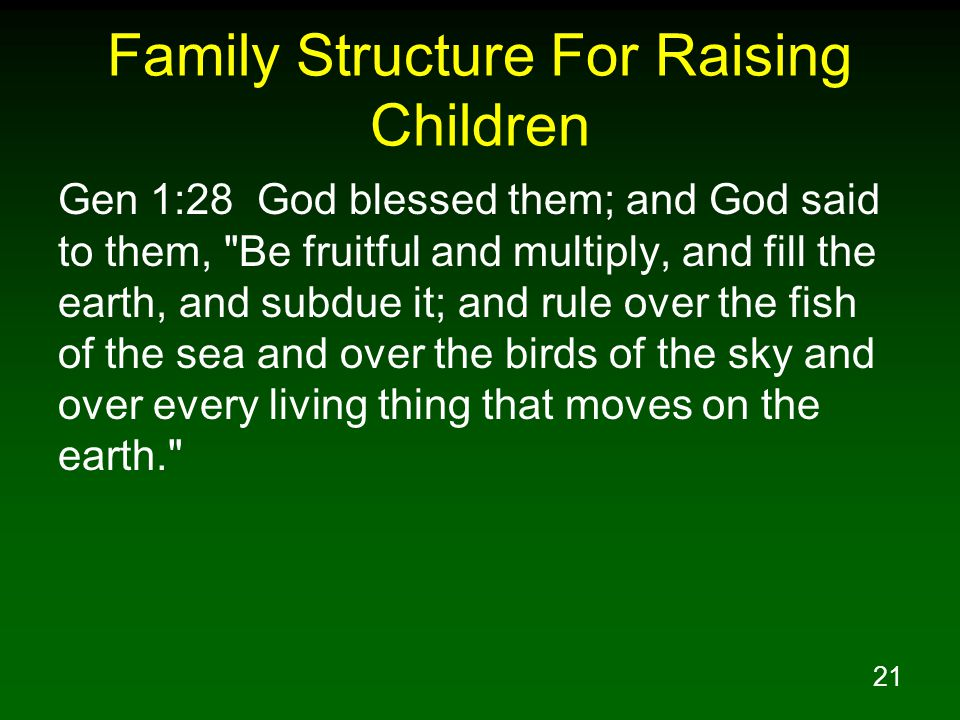 21 Family Structure For Raising Children Gen 1:28 God blessed them; and God said to them, Be fruitful and multiply, and fill the earth, and subdue it; and rule over the fish of the sea and over the birds of the sky and over every living thing that moves on the earth.